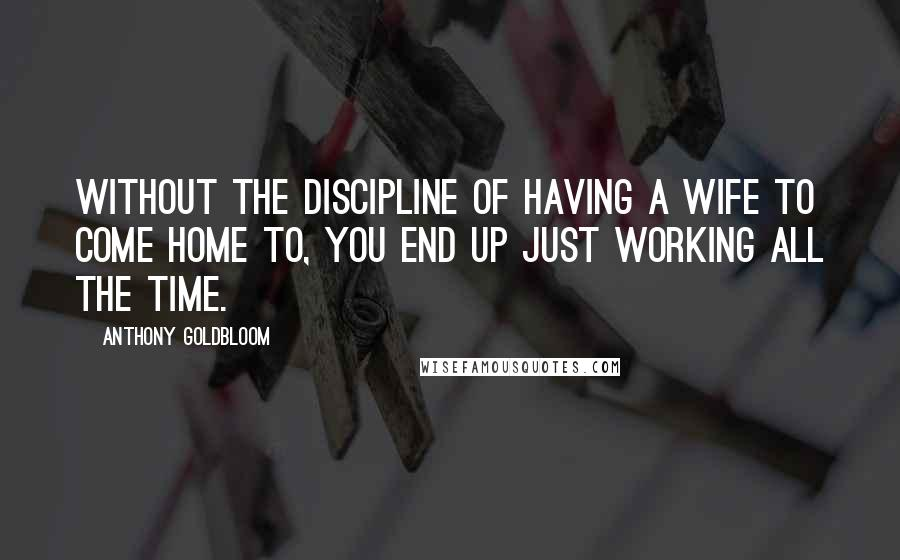 Anthony Goldbloom quotes: Without the discipline of having a wife to come home to, you end up just working all the time.