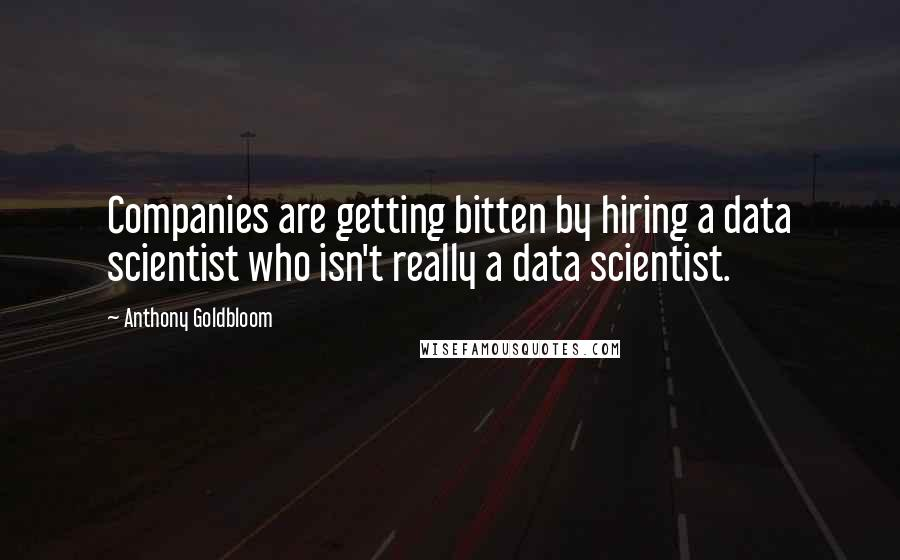 Anthony Goldbloom quotes: Companies are getting bitten by hiring a data scientist who isn't really a data scientist.