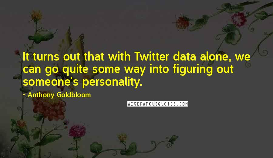 Anthony Goldbloom quotes: It turns out that with Twitter data alone, we can go quite some way into figuring out someone's personality.