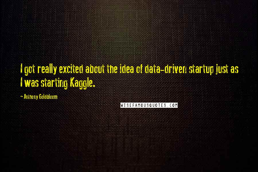 Anthony Goldbloom quotes: I got really excited about the idea of data-driven startup just as I was starting Kaggle.