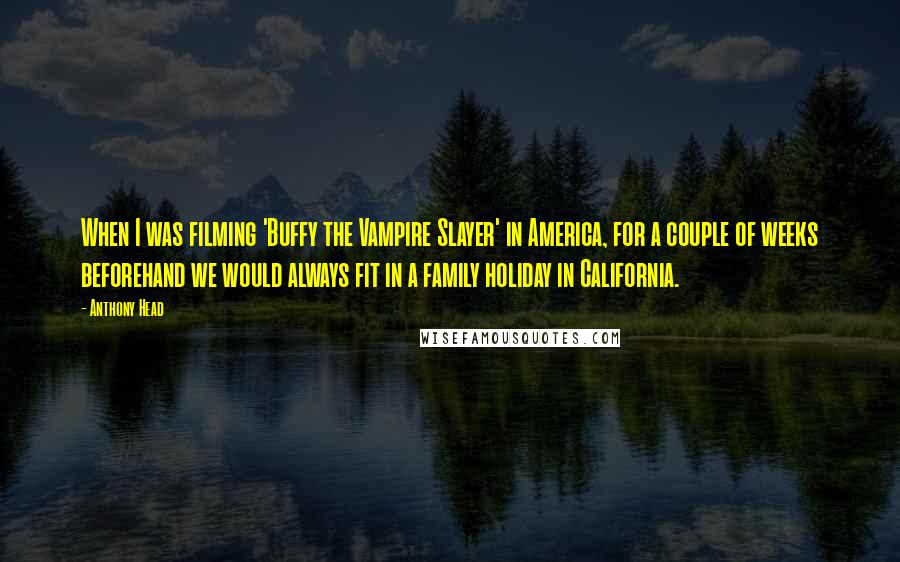 Anthony Head quotes: When I was filming 'Buffy the Vampire Slayer' in America, for a couple of weeks beforehand we would always fit in a family holiday in California.