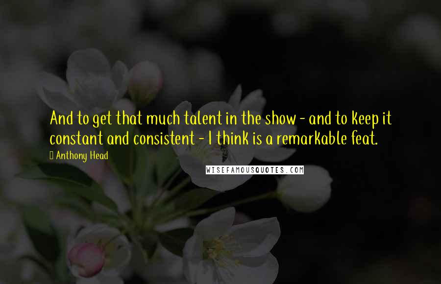 Anthony Head quotes: And to get that much talent in the show - and to keep it constant and consistent - I think is a remarkable feat.