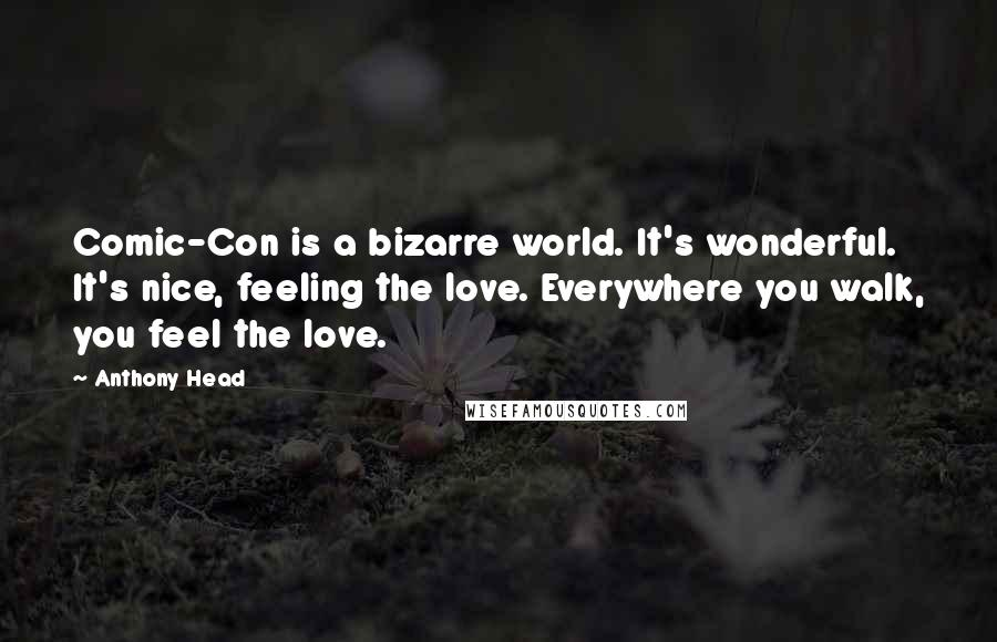 Anthony Head quotes: Comic-Con is a bizarre world. It's wonderful. It's nice, feeling the love. Everywhere you walk, you feel the love.