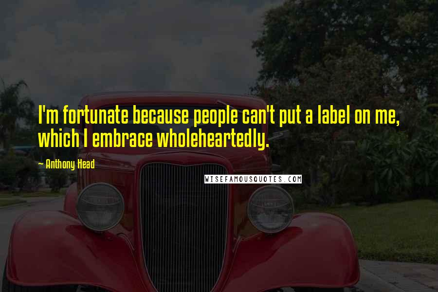 Anthony Head quotes: I'm fortunate because people can't put a label on me, which I embrace wholeheartedly.