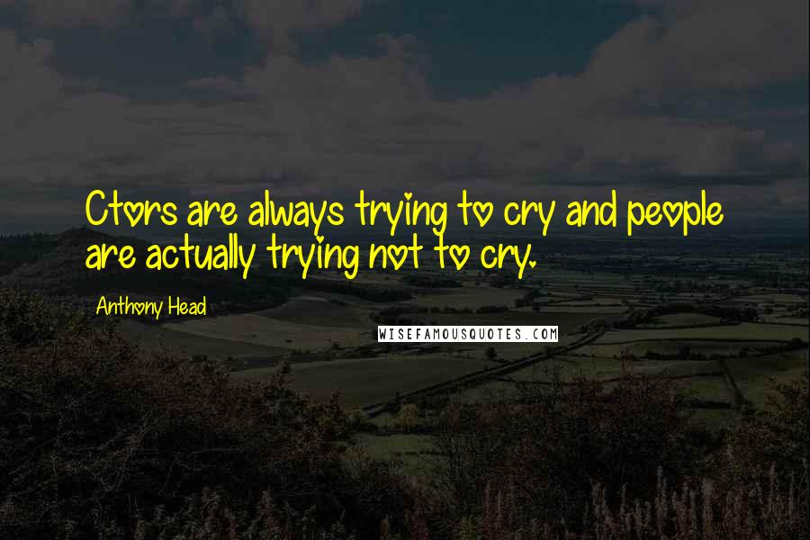 Anthony Head quotes: Ctors are always trying to cry and people are actually trying not to cry.