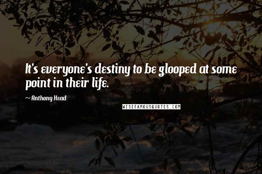 Anthony Head quotes: It's everyone's destiny to be glooped at some point in their life.