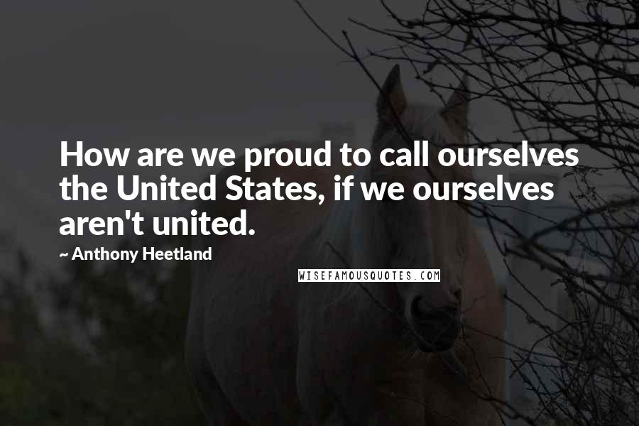 Anthony Heetland quotes: How are we proud to call ourselves the United States, if we ourselves aren't united.