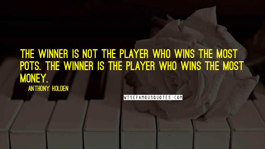 Anthony Holden quotes: The winner is not the player who wins the most pots. The winner is the player who wins the most money.