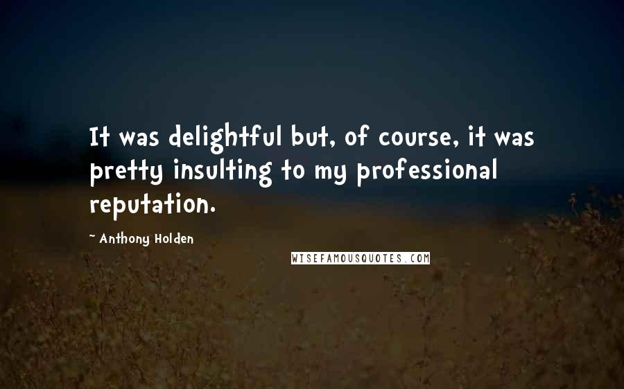 Anthony Holden quotes: It was delightful but, of course, it was pretty insulting to my professional reputation.