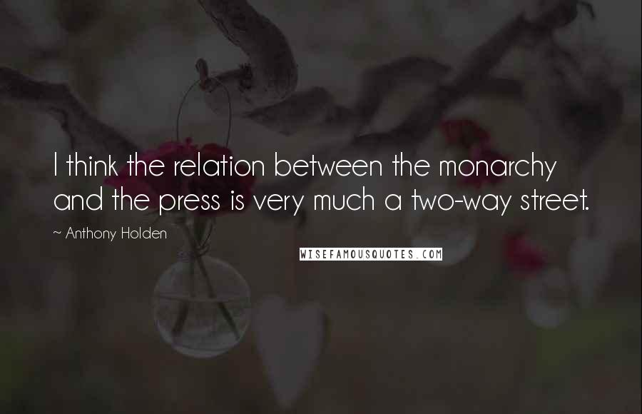 Anthony Holden quotes: I think the relation between the monarchy and the press is very much a two-way street.
