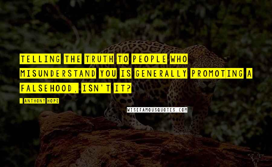 Anthony Hope quotes: Telling the truth to people who misunderstand you is generally promoting a falsehood, isn't it?