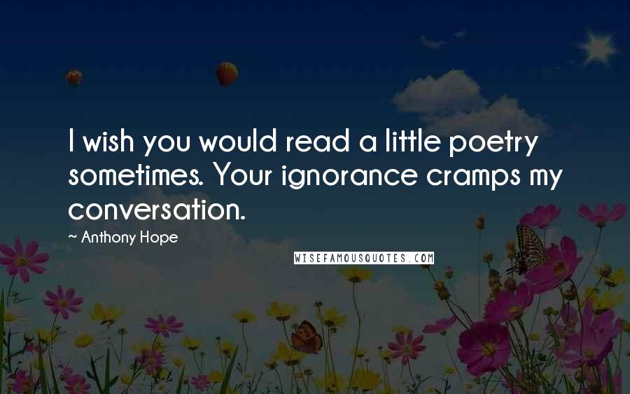Anthony Hope quotes: I wish you would read a little poetry sometimes. Your ignorance cramps my conversation.