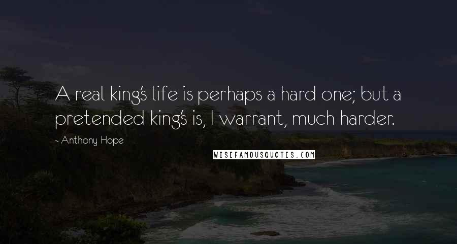 Anthony Hope quotes: A real king's life is perhaps a hard one; but a pretended king's is, I warrant, much harder.
