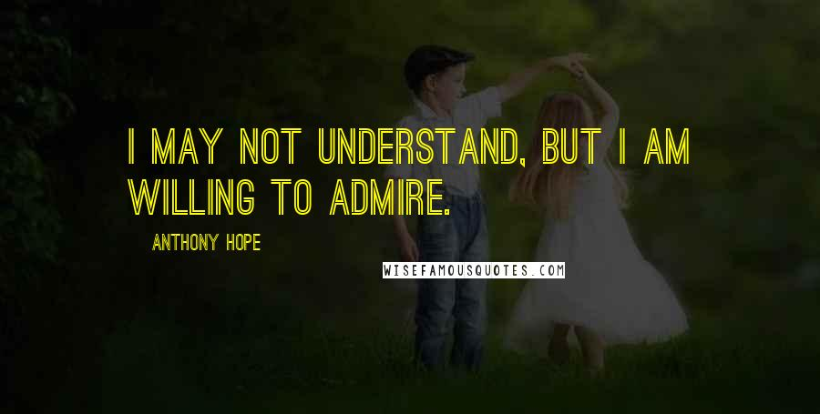 Anthony Hope quotes: I may not understand, but I am willing to admire.