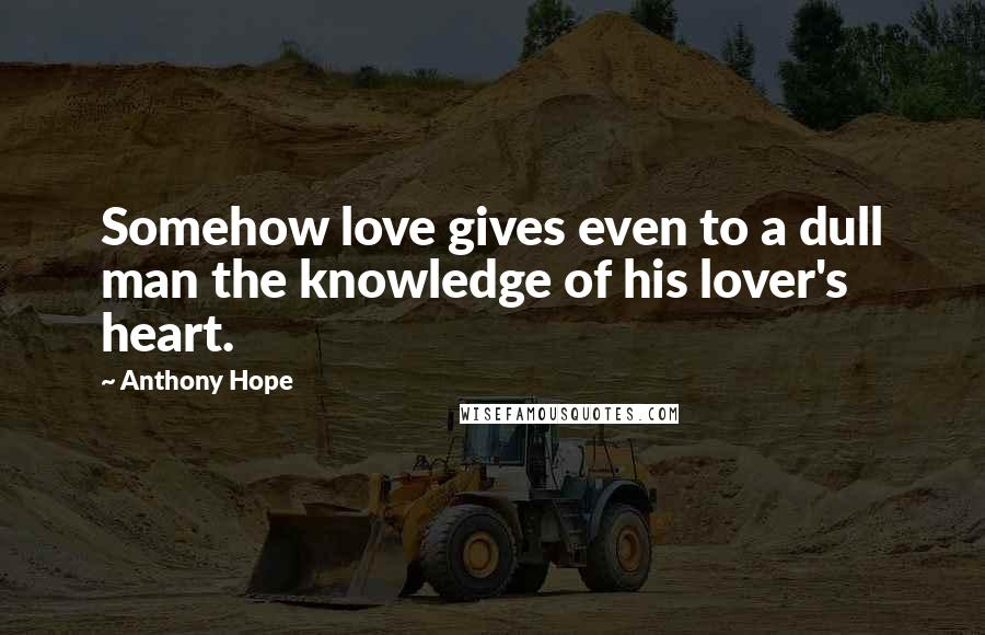 Anthony Hope quotes: Somehow love gives even to a dull man the knowledge of his lover's heart.