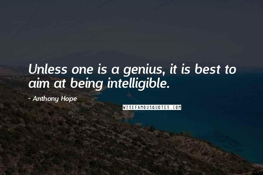 Anthony Hope quotes: Unless one is a genius, it is best to aim at being intelligible.