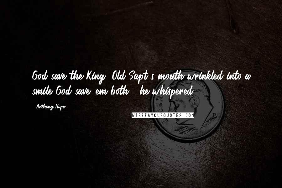 "Anthony Hope quotes: God save the King!""Old Sapt's mouth wrinkled into a smile.""God save 'em both!"" he whispered."