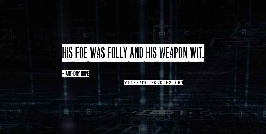 Anthony Hope quotes: His foe was folly and his weapon wit.