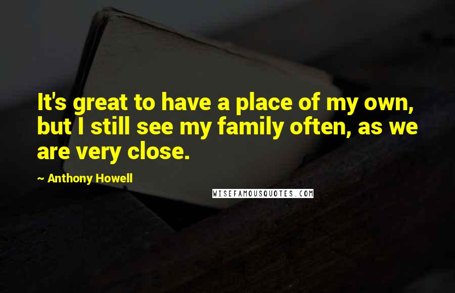 Anthony Howell quotes: It's great to have a place of my own, but I still see my family often, as we are very close.
