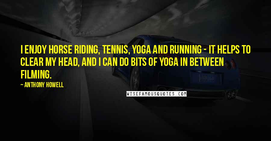 Anthony Howell quotes: I enjoy horse riding, tennis, yoga and running - it helps to clear my head, and I can do bits of yoga in between filming.