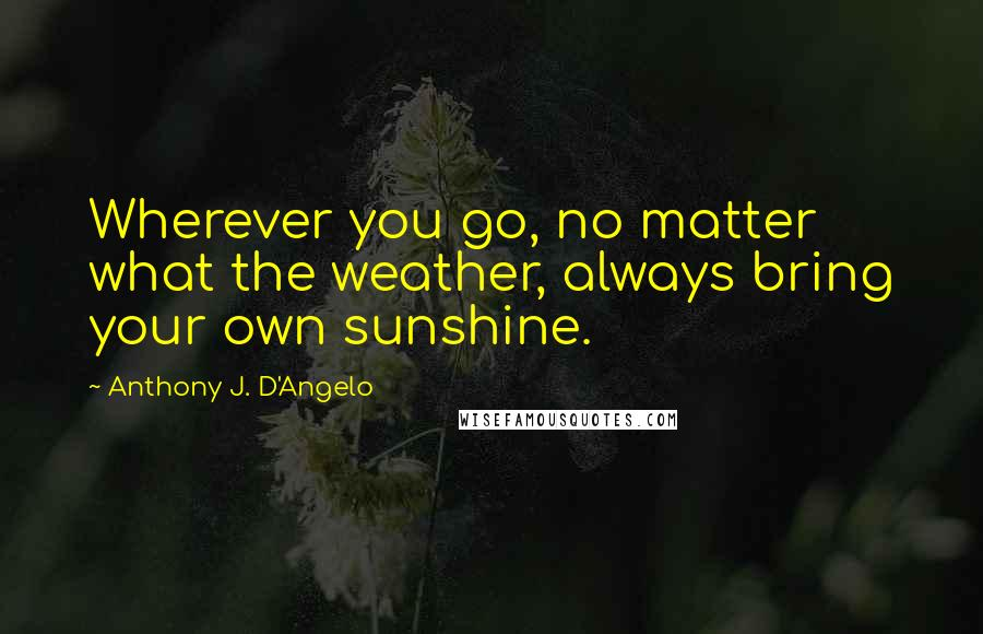 Anthony J. D'Angelo quotes: Wherever you go, no matter what the weather, always bring your own sunshine.