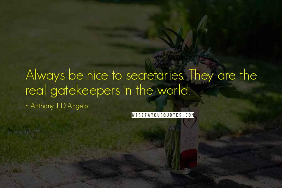 Anthony J. D'Angelo quotes: Always be nice to secretaries. They are the real gatekeepers in the world.