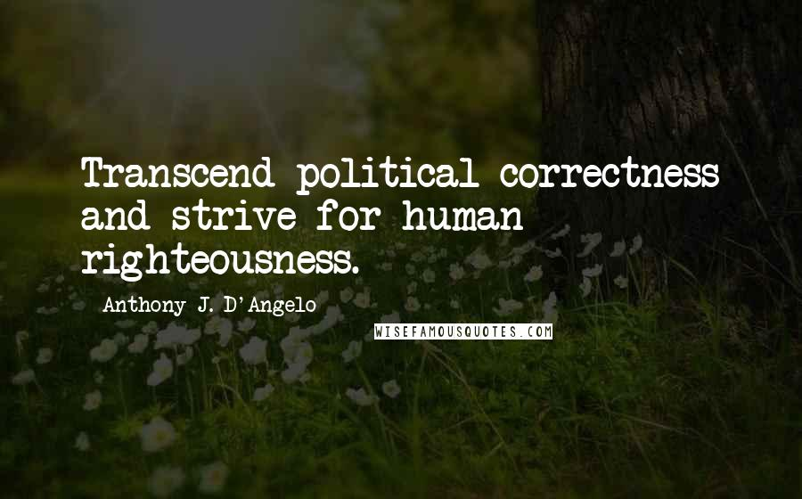Anthony J. D'Angelo quotes: Transcend political correctness and strive for human righteousness.