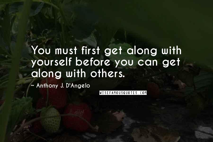 Anthony J. D'Angelo quotes: You must first get along with yourself before you can get along with others.