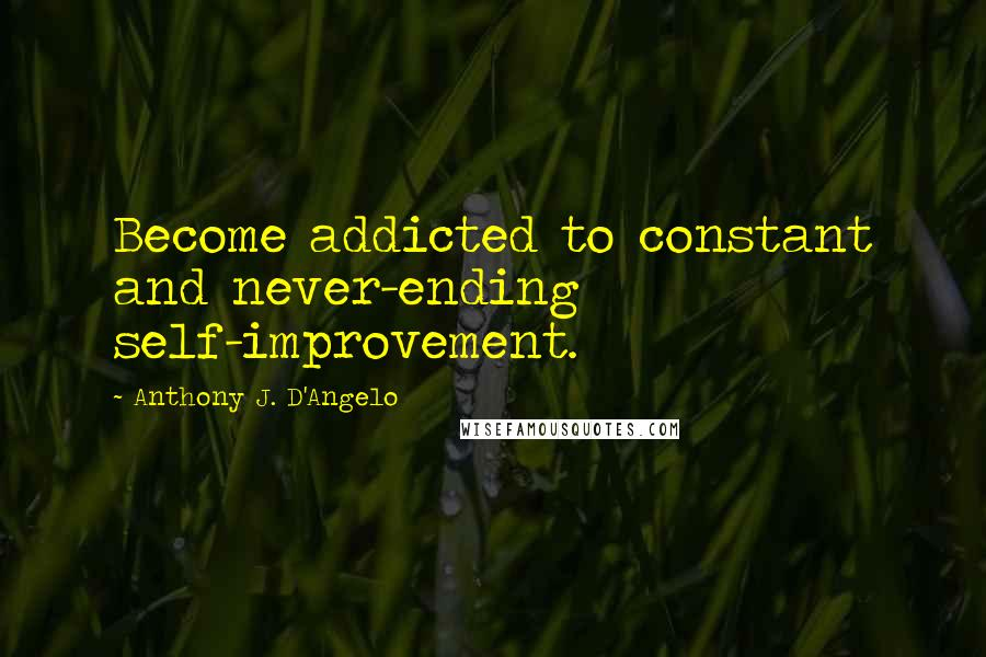 Anthony J. D'Angelo quotes: Become addicted to constant and never-ending self-improvement.