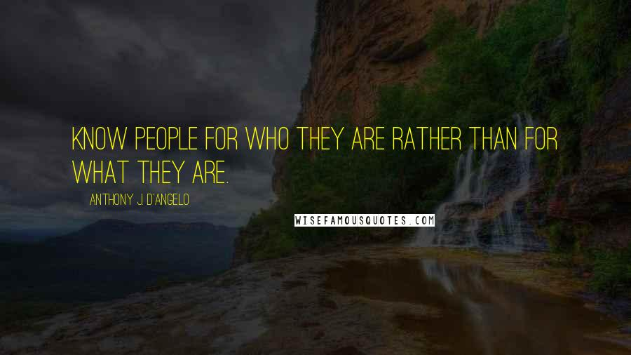 Anthony J. D'Angelo quotes: Know people for who they are rather than for what they are.