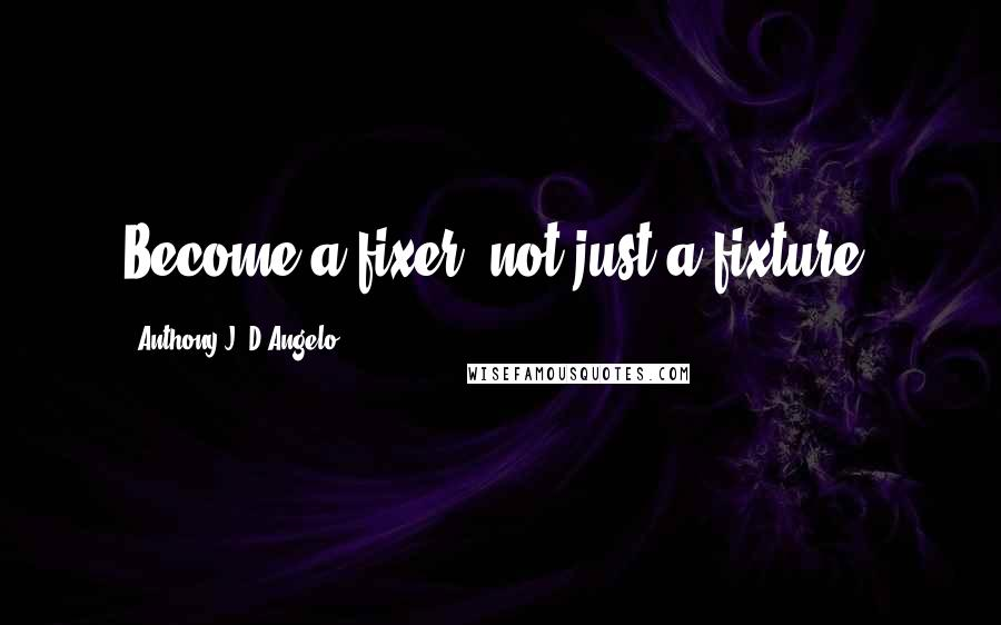 Anthony J. D'Angelo quotes: Become a fixer, not just a fixture.