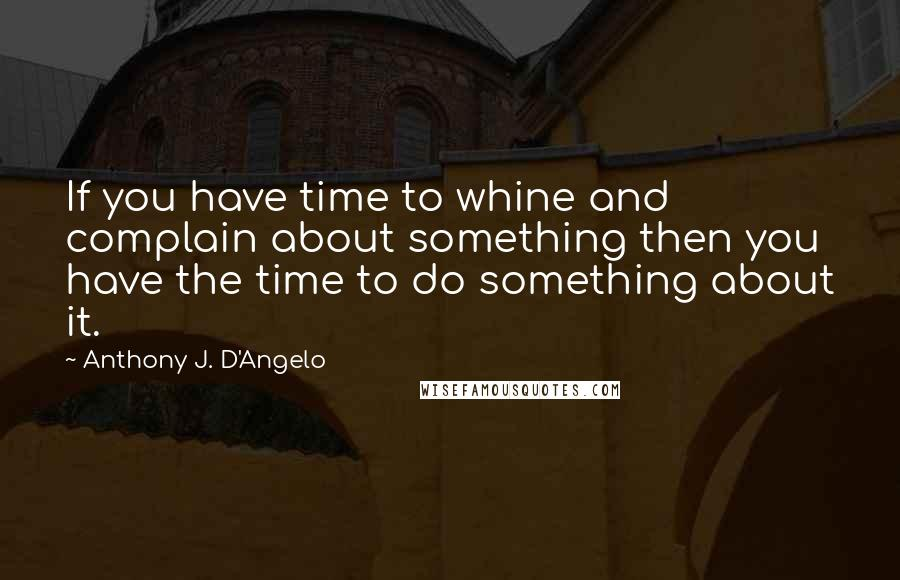 Anthony J. D'Angelo quotes: If you have time to whine and complain about something then you have the time to do something about it.
