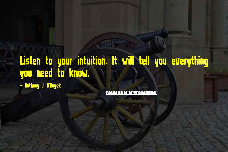 Anthony J. D'Angelo quotes: Listen to your intuition. It will tell you everything you need to know.