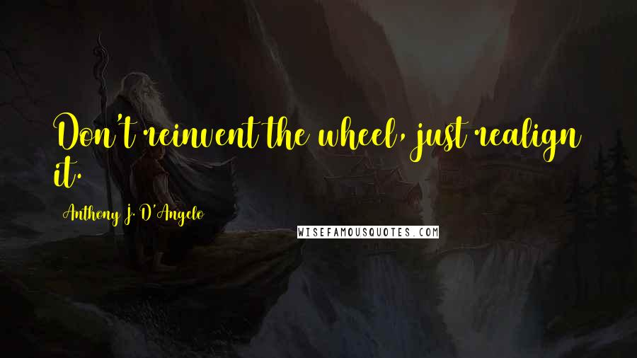 Anthony J. D'Angelo quotes: Don't reinvent the wheel, just realign it.