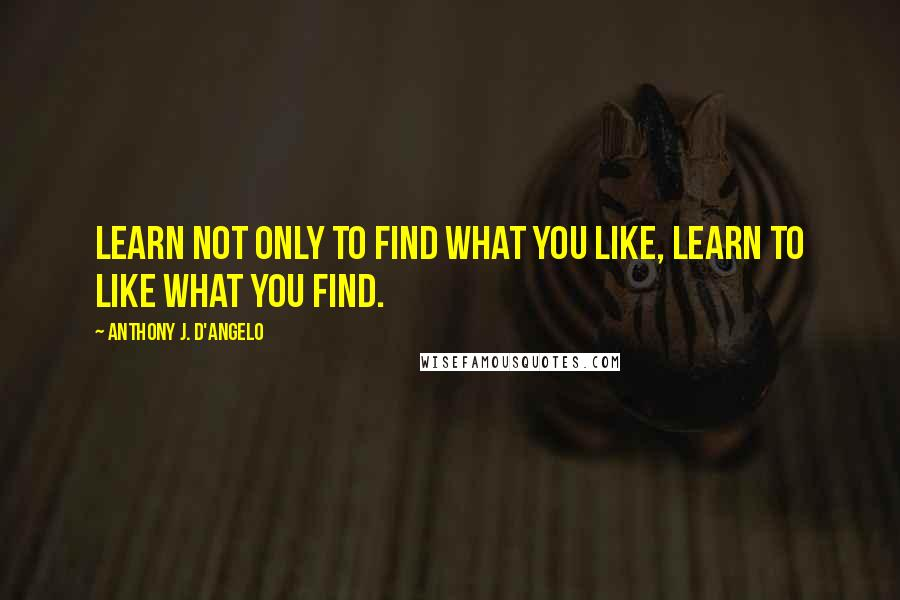 Anthony J. D'Angelo quotes: Learn not only to find what you like, learn to like what you find.