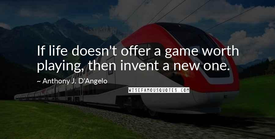 Anthony J. D'Angelo quotes: If life doesn't offer a game worth playing, then invent a new one.