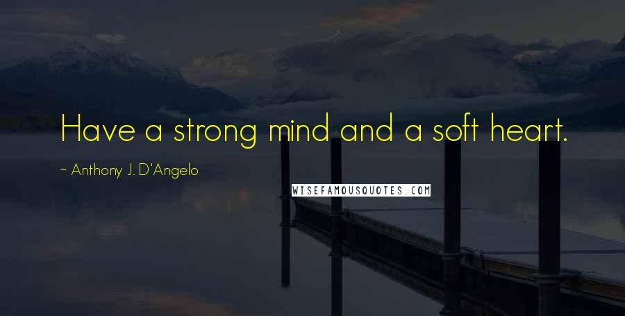 Anthony J. D'Angelo quotes: Have a strong mind and a soft heart.