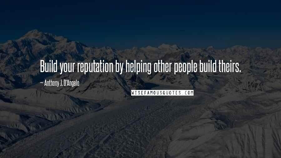 Anthony J. D'Angelo quotes: Build your reputation by helping other people build theirs.