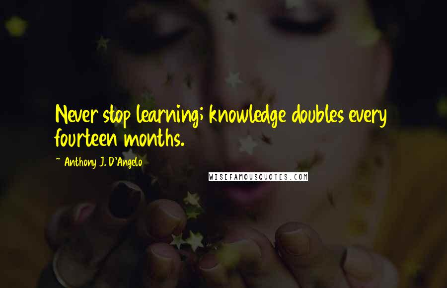 Anthony J. D'Angelo quotes: Never stop learning; knowledge doubles every fourteen months.