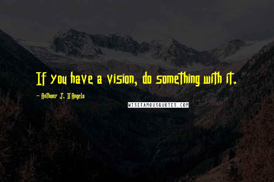 Anthony J. D'Angelo quotes: If you have a vision, do something with it.