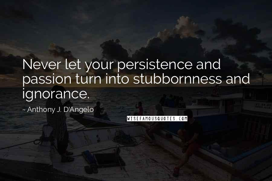 Anthony J. D'Angelo quotes: Never let your persistence and passion turn into stubbornness and ignorance.