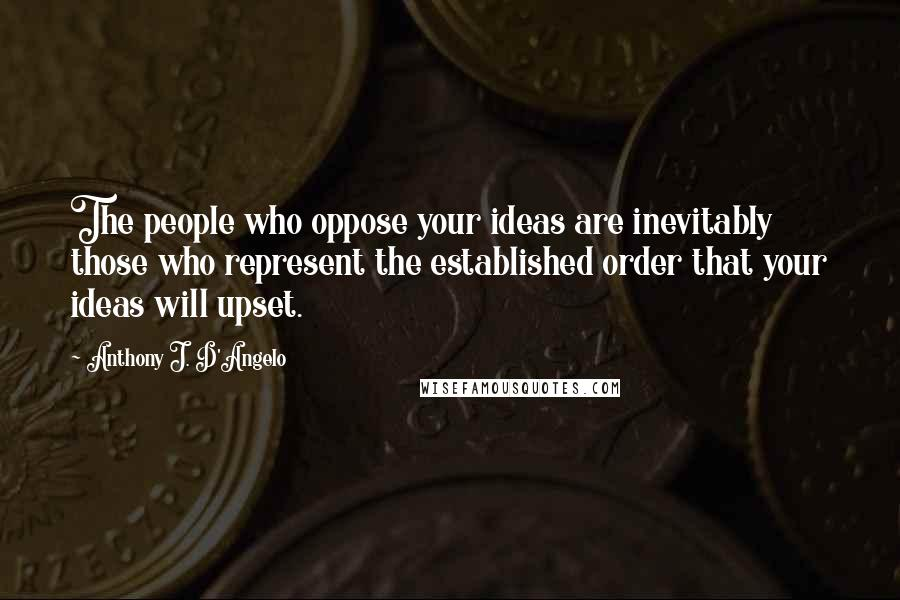 Anthony J. D'Angelo quotes: The people who oppose your ideas are inevitably those who represent the established order that your ideas will upset.