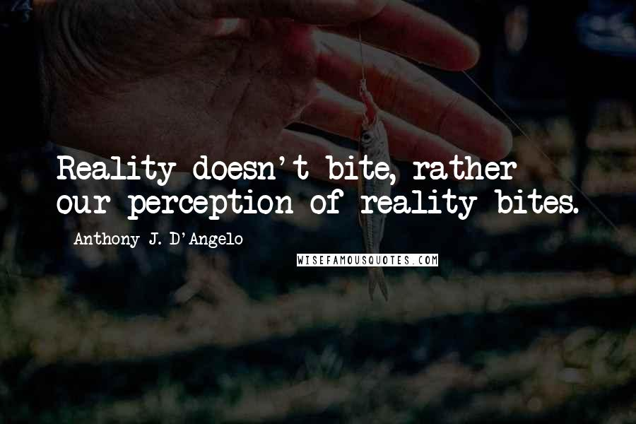 Anthony J. D'Angelo quotes: Reality doesn't bite, rather our perception of reality bites.