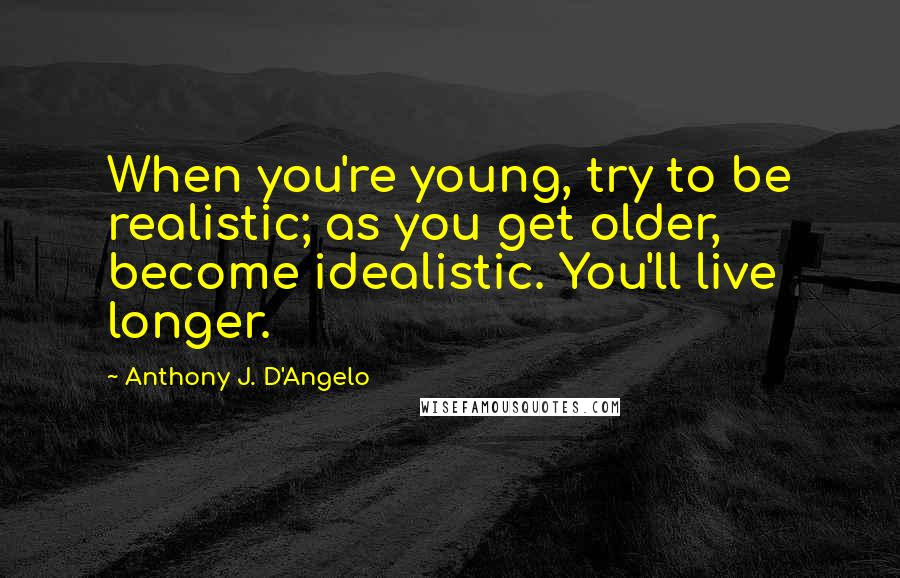 Anthony J. D'Angelo quotes: When you're young, try to be realistic; as you get older, become idealistic. You'll live longer.