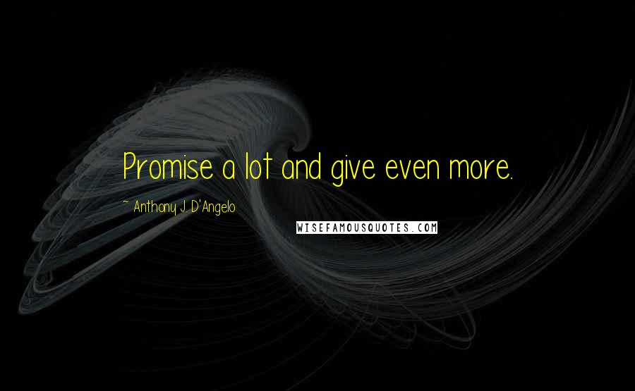 Anthony J. D'Angelo quotes: Promise a lot and give even more.