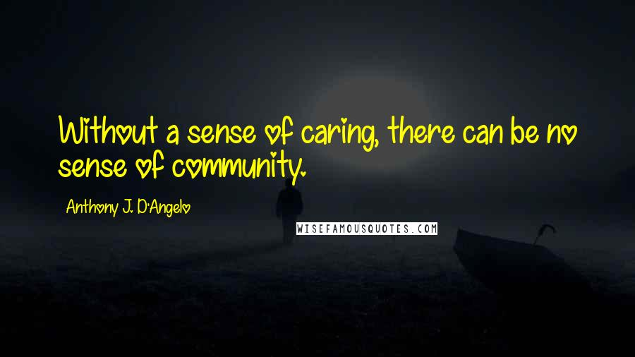 Anthony J. D'Angelo quotes: Without a sense of caring, there can be no sense of community.