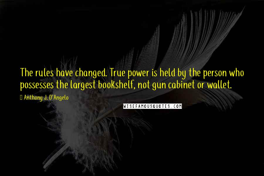Anthony J. D'Angelo quotes: The rules have changed. True power is held by the person who possesses the largest bookshelf, not gun cabinet or wallet.