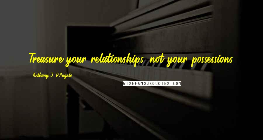 Anthony J. D'Angelo quotes: Treasure your relationships, not your possessions.