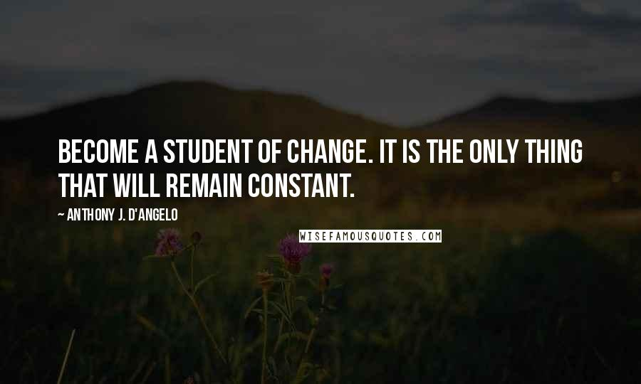 Anthony J. D'Angelo quotes: Become a student of change. It is the only thing that will remain constant.