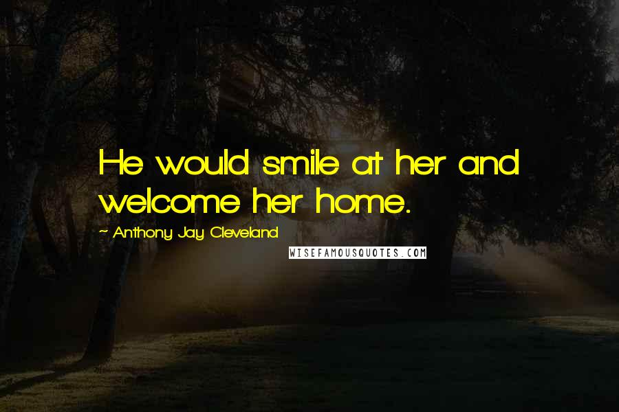 Anthony Jay Cleveland quotes: He would smile at her and welcome her home.